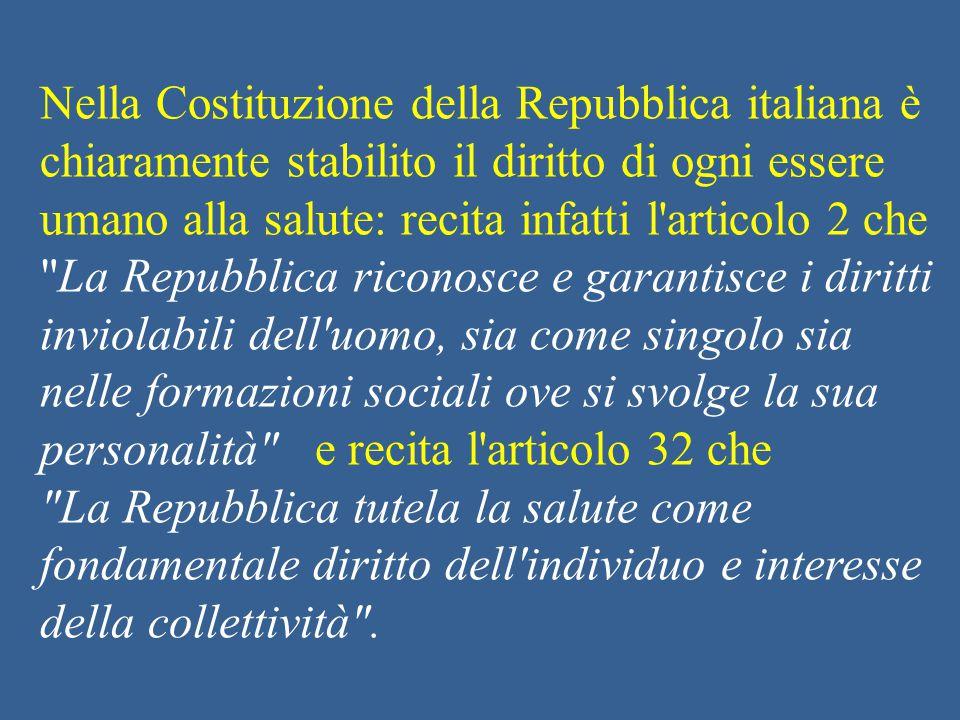 Nella Costituzione della Repubblica italiana è chiaramente stabilito il diritto di ogni essere umano alla salute: recita infatti l articolo 2 che La Repubblica riconosce e garantisce i diritti inviolabili dell uomo, sia come singolo sia nelle formazioni sociali ove si svolge la sua personalità e recita l articolo 32 che