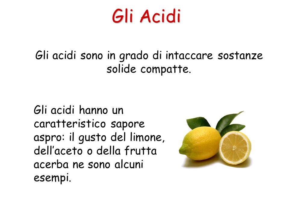Gli acidi sono in grado di intaccare sostanze solide compatte.