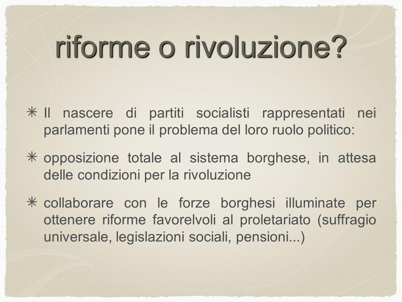 riforme o rivoluzione Il nascere di partiti socialisti rappresentati nei parlamenti pone il problema del loro ruolo politico: