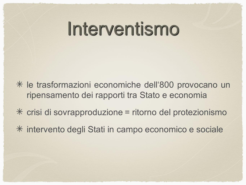 Interventismo le trasformazioni economiche dell'800 provocano un ripensamento dei rapporti tra Stato e economia.