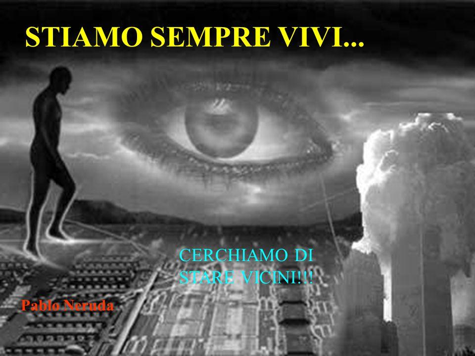 STIAMO SEMPRE VIVI... CERCHIAMO DI STARE VICINI!!! Pablo Neruda