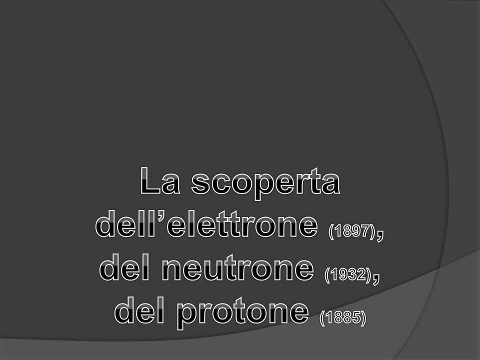 La scoperta dell'elettrone (1897), del neutrone (1932), del protone (1885)