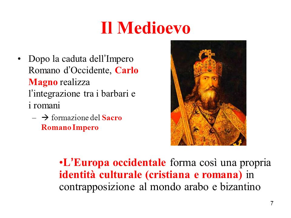 Il Medioevo Dopo la caduta dell'Impero Romano d'Occidente, Carlo Magno realizza l'integrazione tra i barbari e i romani.