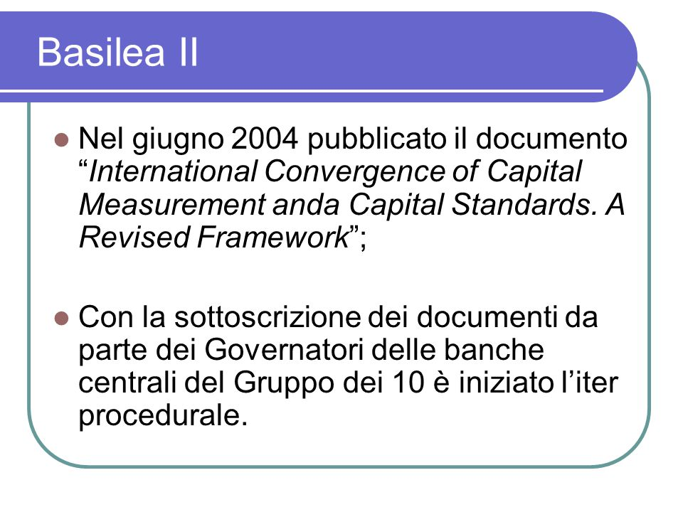 Basilea II Nel giugno 2004 pubblicato il documento International Convergence of Capital Measurement anda Capital Standards. A Revised Framework ;