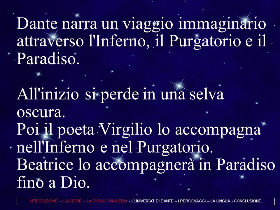 Dante narra un viaggio immaginario attraverso l Inferno, il Purgatorio e il Paradiso. All inizio si perde in una selva oscura. Poi il poeta Virgilio lo accompagna nell Inferno e nel Purgatorio. Beatrice lo accompagnerà in Paradiso fino a Dio.