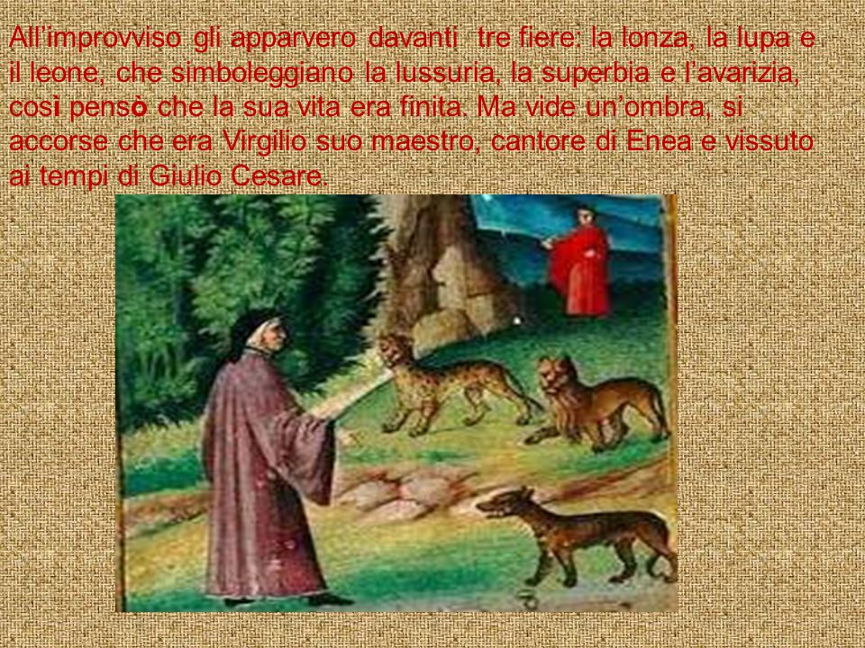 All'improvviso gli apparvero davanti tre fiere: la lonza, la lupa e il leone, che simboleggiano la lussuria, la superbia e l'avarizia, così pensò che la sua vita era finita.