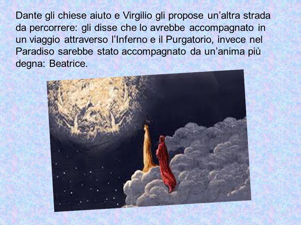 Dante gli chiese aiuto e Virgilio gli propose un'altra strada da percorrere: gli disse che lo avrebbe accompagnato in un viaggio attraverso l'Inferno e il Purgatorio, invece nel Paradiso sarebbe stato accompagnato da un'anima più degna: Beatrice.