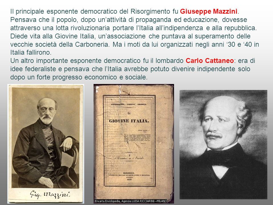 Il principale esponente democratico del Risorgimento fu Giuseppe Mazzini. Pensava che il popolo, dopo un'attività di propaganda ed educazione, dovesse attraverso una lotta rivoluzionaria portare l'Italia all'indipendenza e alla repubblica. Diede vita alla Giovine Italia, un'associazione che puntava al superamento delle vecchie società della Carboneria. Ma i moti da lui organizzati negli anni '30 e '40 in Italia fallirono.