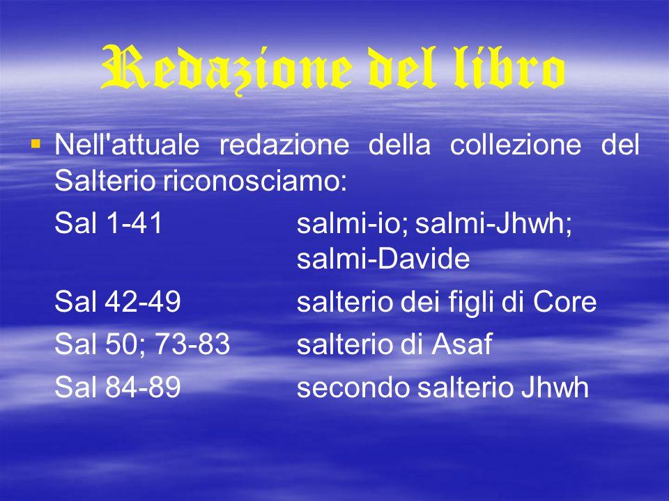 Redazione del libro Nell attuale redazione della collezione del Salterio riconosciamo: Sal 1-41 salmi-io; salmi-Jhwh; salmi-Davide.