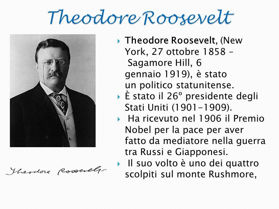 Theodore Roosevelt Theodore Roosevelt, (New York, 27 ottobre 1858 – Sagamore Hill, 6 gennaio 1919), è stato un politico statunitense.