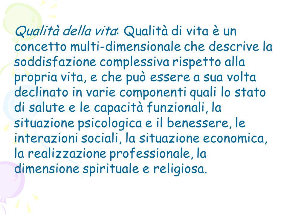 Qualità della vita: Qualità di vita è un concetto multi-dimensionale che descrive la soddisfazione complessiva rispetto alla