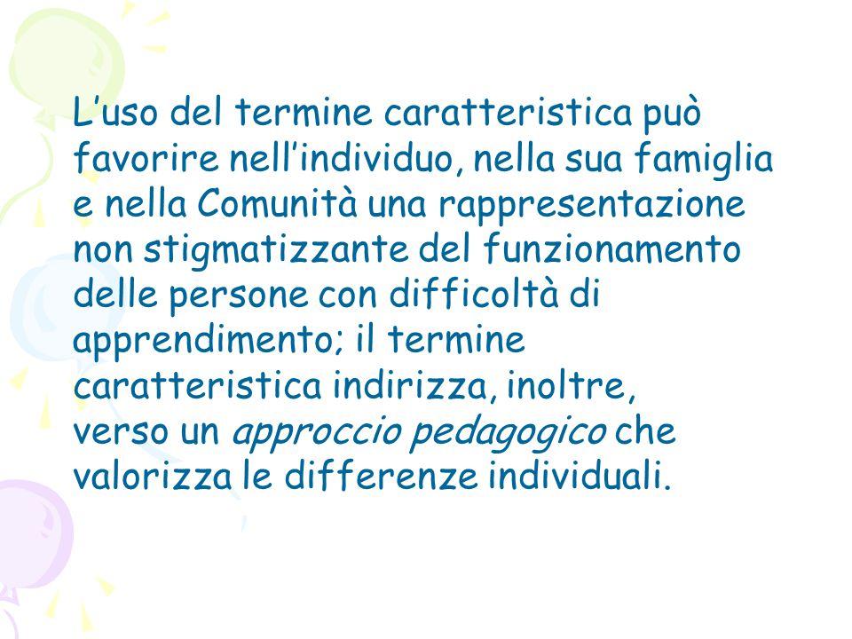 L'uso del termine caratteristica può favorire nell'individuo, nella sua famiglia e nella Comunità una rappresentazione non stigmatizzante del funzionamento delle persone con difficoltà di apprendimento; il termine caratteristica indirizza, inoltre,