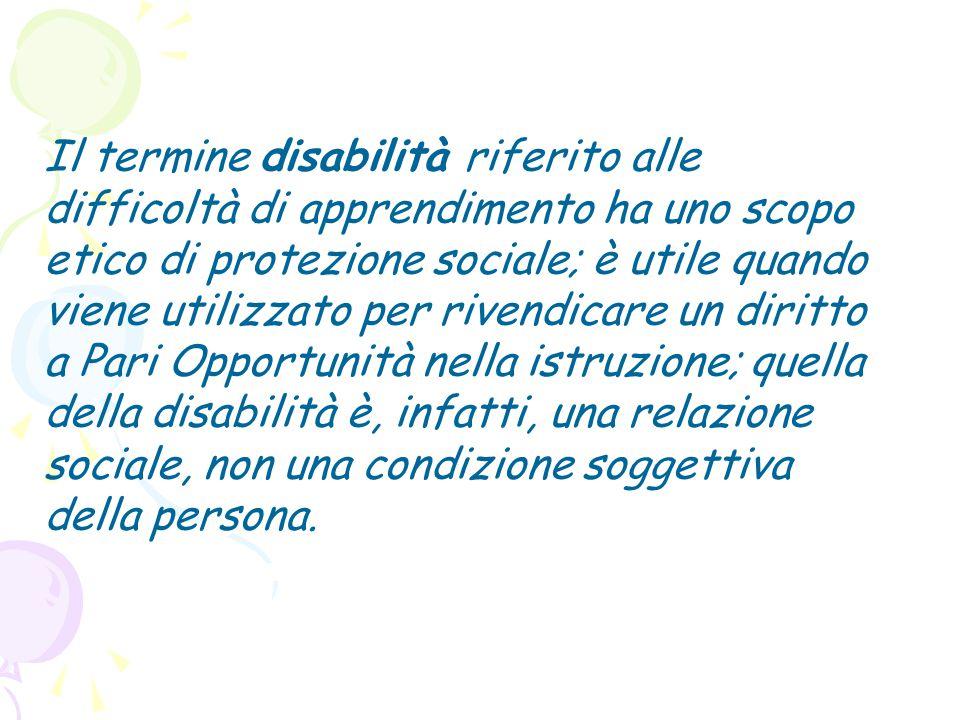 Il termine disabilità riferito alle difficoltà di apprendimento ha uno scopo etico di protezione sociale; è utile quando viene utilizzato per rivendicare un diritto a Pari Opportunità nella istruzione; quella della disabilità è, infatti, una relazione sociale, non una condizione soggettiva della persona.