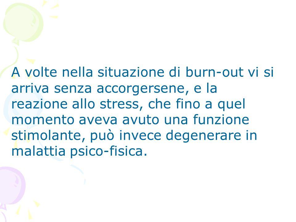 A volte nella situazione di burn-out vi si arriva senza accorgersene, e la reazione allo stress, che fino a quel momento aveva avuto una funzione stimolante, può invece degenerare in malattia psico-fisica.