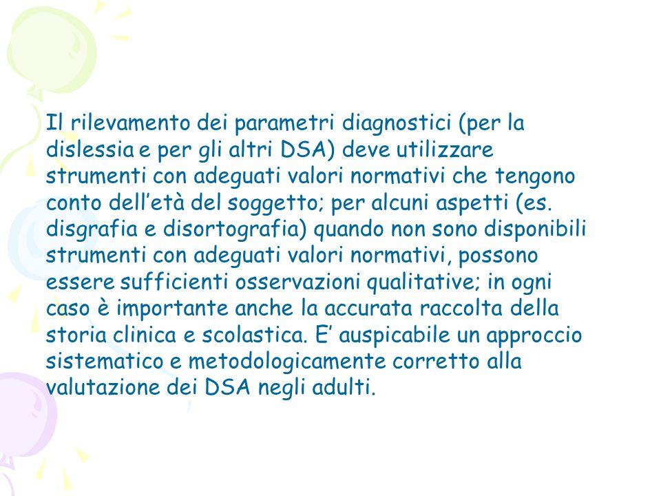 Il rilevamento dei parametri diagnostici (per la dislessia e per gli altri DSA) deve utilizzare strumenti con adeguati valori normativi che tengono conto dell'età del soggetto; per alcuni aspetti (es.