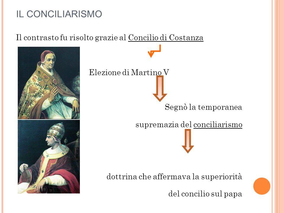 IL CONCILIARISMO Il contrasto fu risolto grazie al Concilio di Costanza. Elezione di Martino V. Segnò la temporanea.