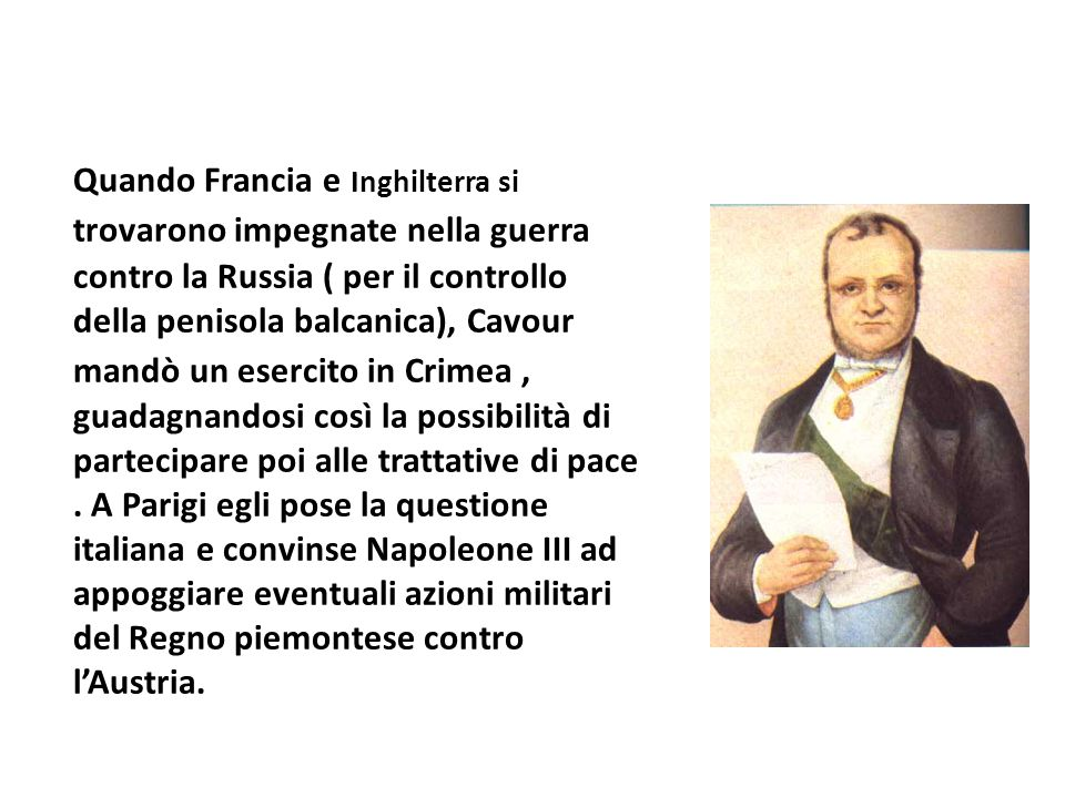 Quando Francia e Inghilterra si trovarono impegnate nella guerra contro la Russia ( per il controllo della penisola balcanica), Cavour mandò un esercito in Crimea , guadagnandosi così la possibilità di partecipare poi alle trattative di pace .