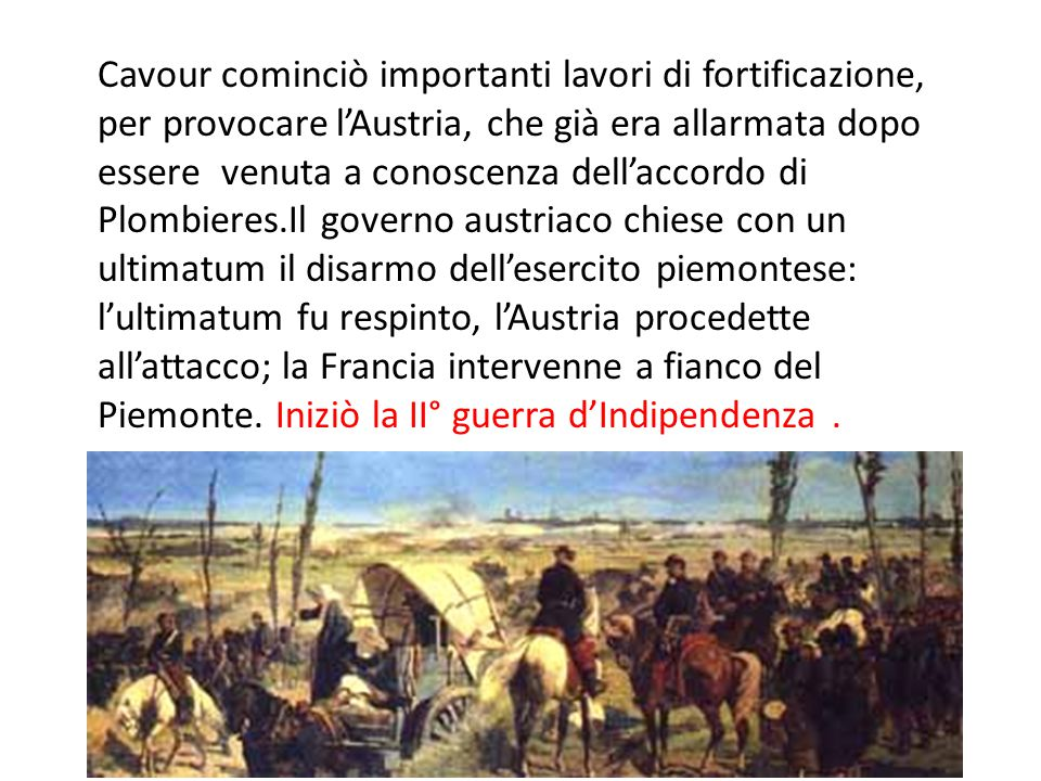 Cavour cominciò importanti lavori di fortificazione, per provocare l'Austria, che già era allarmata dopo essere venuta a conoscenza dell'accordo di Plombieres.Il governo austriaco chiese con un ultimatum il disarmo dell'esercito piemontese: l'ultimatum fu respinto, l'Austria procedette all'attacco; la Francia intervenne a fianco del Piemonte.