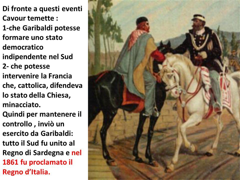 Di fronte a questi eventi Cavour temette : 1-che Garibaldi potesse formare uno stato democratico indipendente nel Sud 2- che potesse intervenire la Francia che, cattolica, difendeva lo stato della Chiesa, minacciato.
