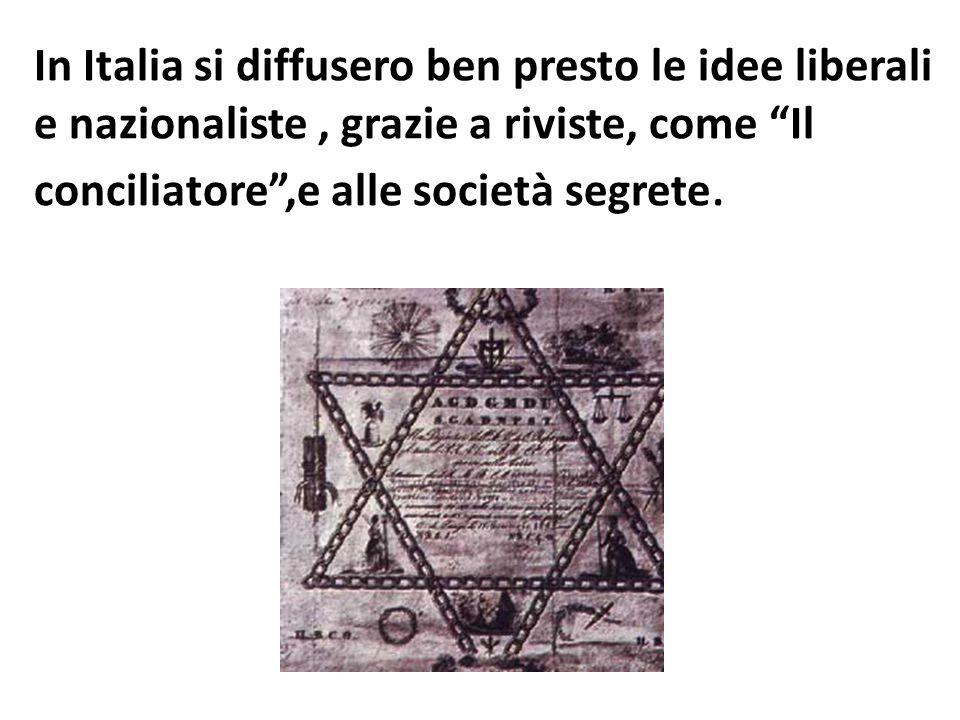 In Italia si diffusero ben presto le idee liberali e nazionaliste , grazie a riviste, come Il conciliatore ,e alle società segrete.