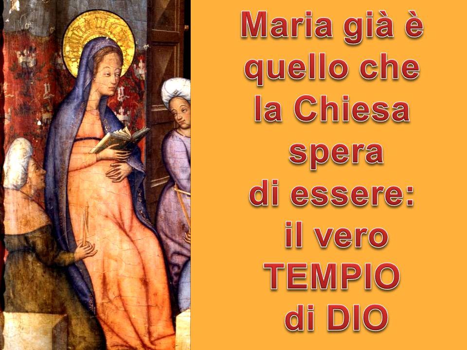 Maria già è quello che la Chiesa spera di essere: il vero TEMPIO di DIO