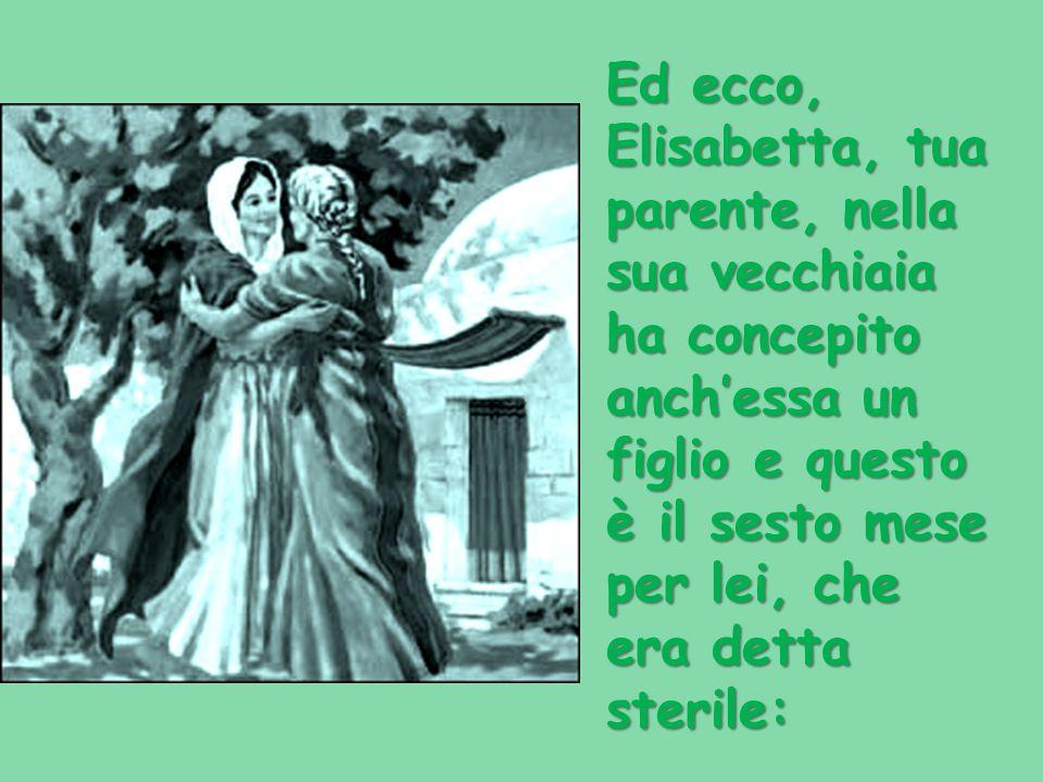 Ed ecco, Elisabetta, tua parente, nella sua vecchiaia ha concepito anch'essa un figlio e questo è il sesto mese per lei, che era detta sterile: