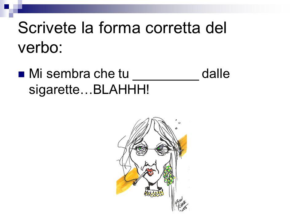 Scrivete la forma corretta del verbo: