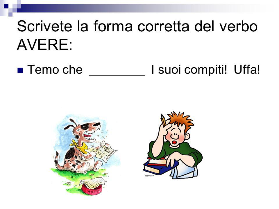Scrivete la forma corretta del verbo AVERE: