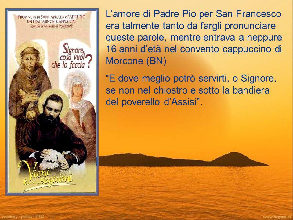 L'amore di Padre Pio per San Francesco era talmente tanto da fargli pronunciare queste parole, mentre entrava a neppure 16 anni d'età nel convento cappuccino di Morcone (BN)