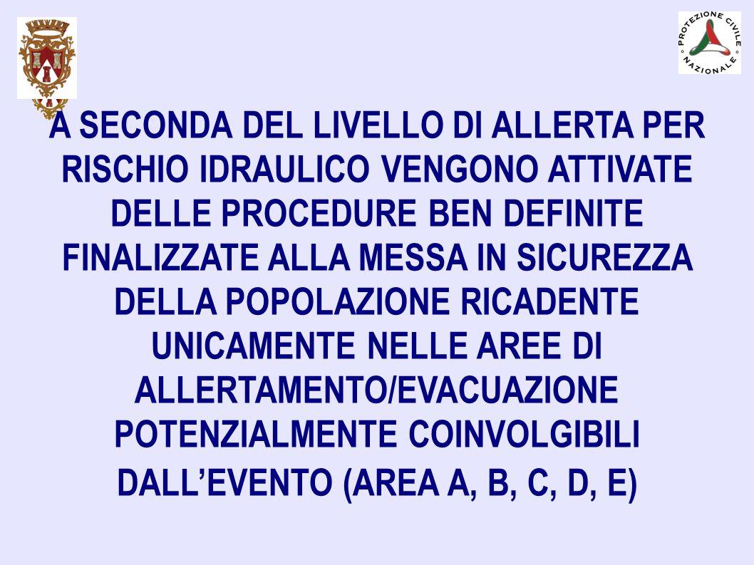 A SECONDA DEL LIVELLO DI ALLERTA PER RISCHIO IDRAULICO VENGONO ATTIVATE DELLE PROCEDURE BEN DEFINITE FINALIZZATE ALLA MESSA IN SICUREZZA DELLA POPOLAZIONE RICADENTE UNICAMENTE NELLE AREE DI ALLERTAMENTO/EVACUAZIONE POTENZIALMENTE COINVOLGIBILI DALL'EVENTO (AREA A, B, C, D, E)