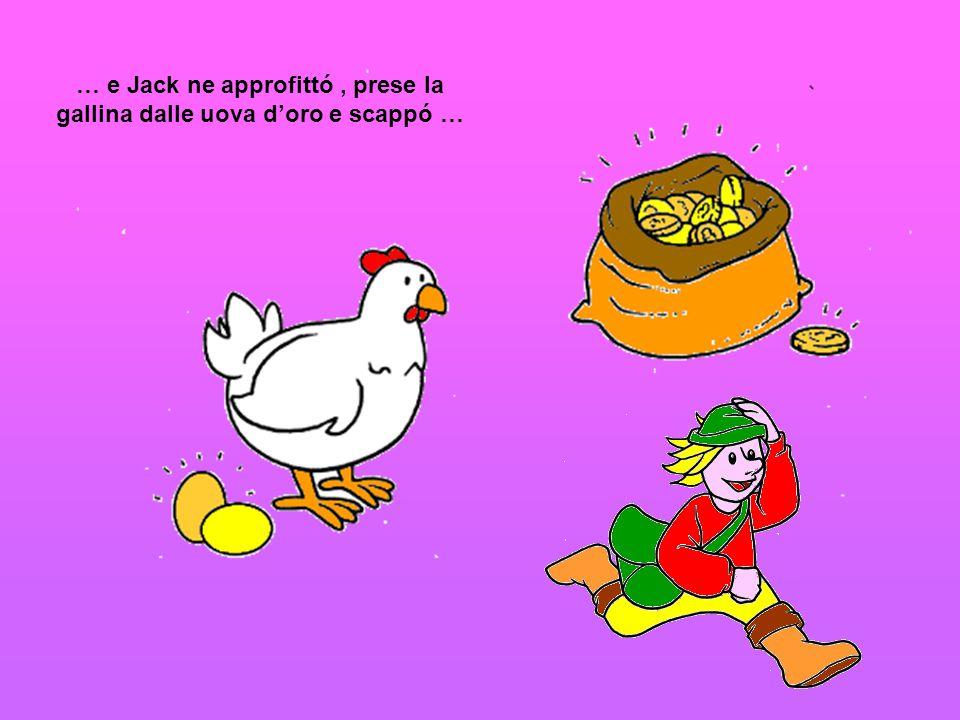 … e Jack ne approfittó , prese la gallina dalle uova d'oro e scappó …
