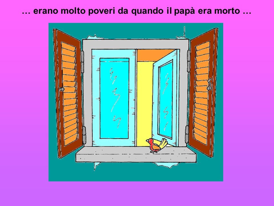 … erano molto poveri da quando il papà era morto …