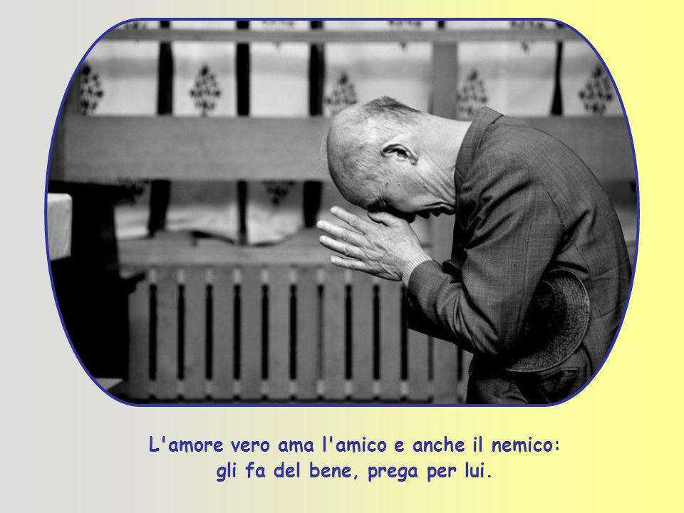 L amore vero ama l amico e anche il nemico: gli fa del bene, prega per lui.