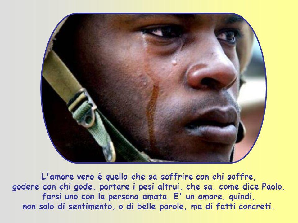 L amore vero è quello che sa soffrire con chi soffre, godere con chi gode, portare i pesi altrui, che sa, come dice Paolo, farsi uno con la persona amata.