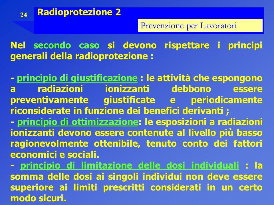 Radioprotezione 2 Prevenzione per Lavoratori. Nel secondo caso si devono rispettare i principi generali della radioprotezione :