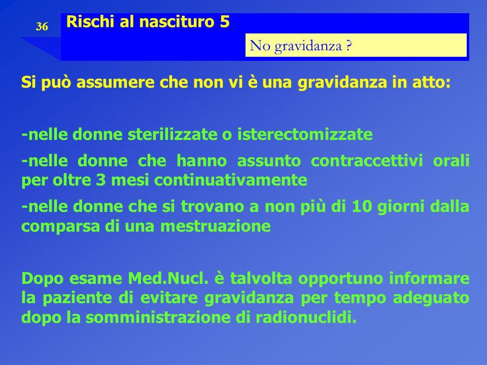 Rischi al nascituro 5 No gravidanza Si può assumere che non vi è una gravidanza in atto: -nelle donne sterilizzate o isterectomizzate.