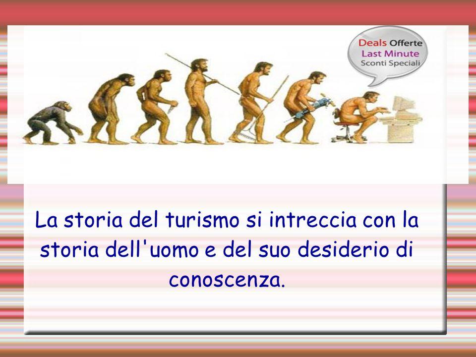 La storia del turismo si intreccia con la storia dell uomo e del suo desiderio di conoscenza.