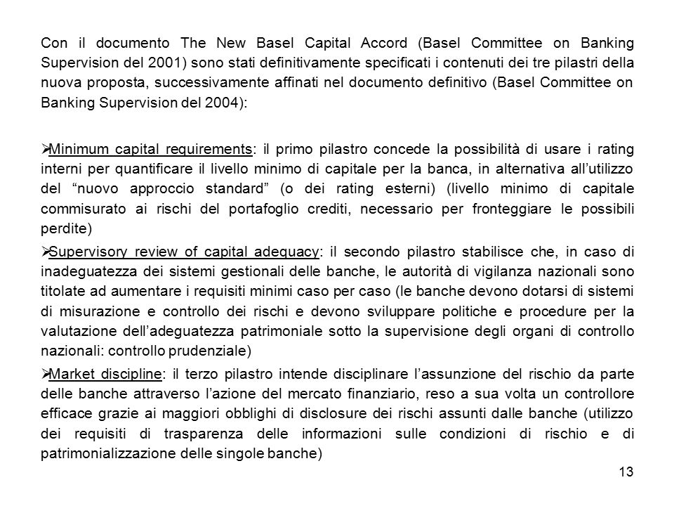 Con il documento The New Basel Capital Accord (Basel Committee on Banking Supervision del 2001) sono stati definitivamente specificati i contenuti dei tre pilastri della nuova proposta, successivamente affinati nel documento definitivo (Basel Committee on Banking Supervision del 2004):