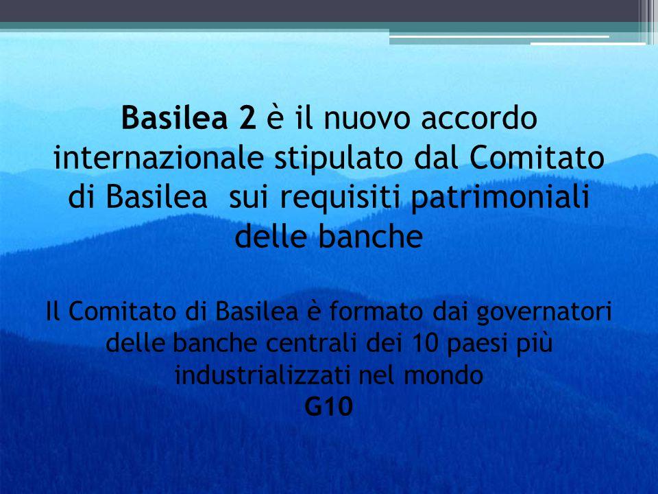 Basilea 2 è il nuovo accordo internazionale stipulato dal Comitato di Basilea sui requisiti patrimoniali delle banche Il Comitato di Basilea è formato dai governatori delle banche centrali dei 10 paesi più industrializzati nel mondo G10