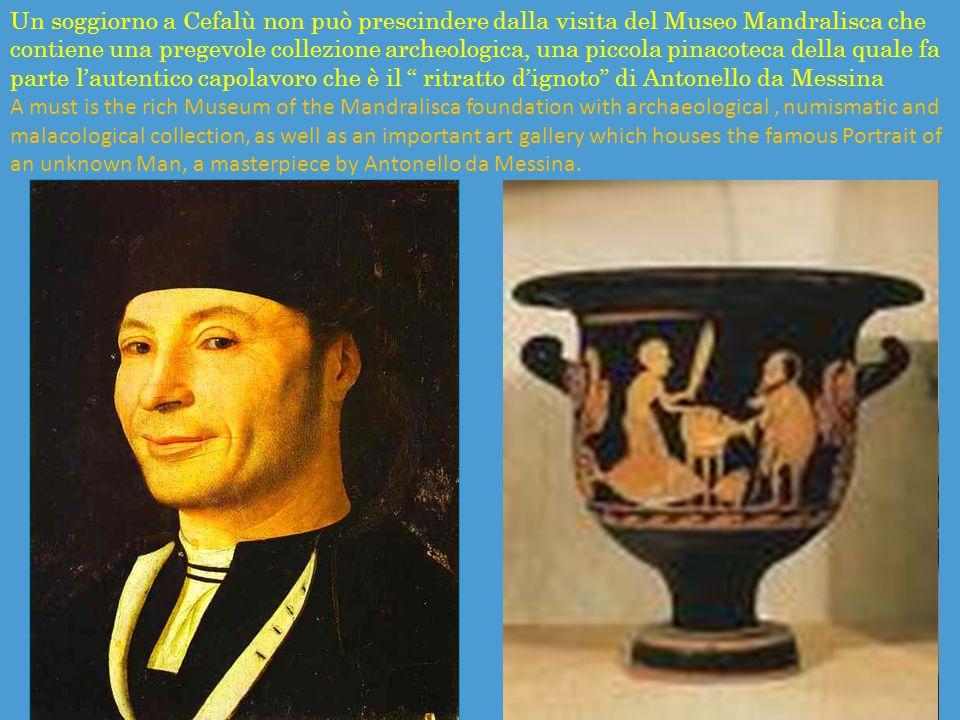 Un soggiorno a Cefalù non può prescindere dalla visita del Museo Mandralisca che contiene una pregevole collezione archeologica, una piccola pinacoteca della quale fa parte l'autentico capolavoro che è il ritratto d'ignoto di Antonello da Messina