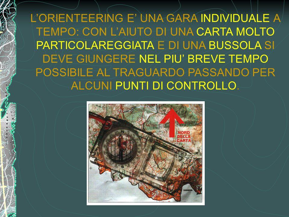 L'ORIENTEERING E' UNA GARA INDIVIDUALE A TEMPO: CON L'AIUTO DI UNA CARTA MOLTO PARTICOLAREGGIATA E DI UNA BUSSOLA SI DEVE GIUNGERE NEL PIU' BREVE TEMPO POSSIBILE AL TRAGUARDO PASSANDO PER ALCUNI PUNTI DI CONTROLLO.