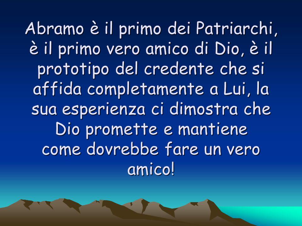 Abramo è il primo dei Patriarchi, è il primo vero amico di Dio, è il prototipo del credente che si affida completamente a Lui, la sua esperienza ci dimostra che Dio promette e mantiene come dovrebbe fare un vero amico!