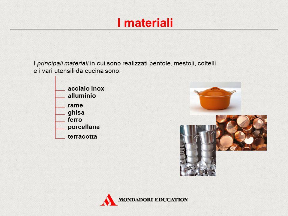 I materiali I principali materiali in cui sono realizzati pentole, mestoli, coltelli e i vari utensili da cucina sono: