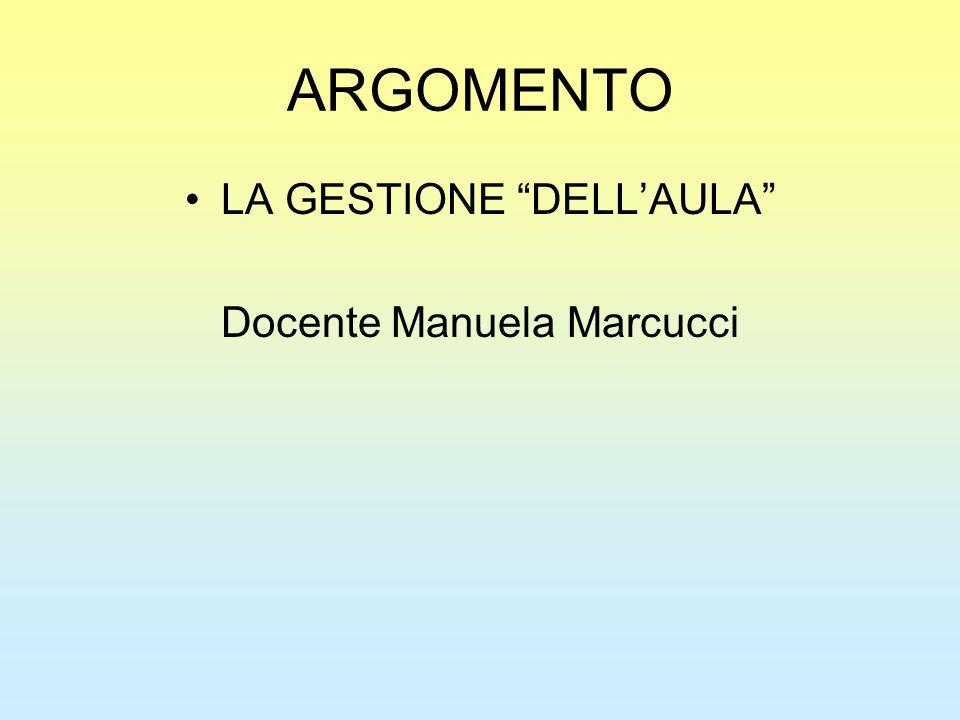 ARGOMENTO LA GESTIONE DELL'AULA Docente Manuela Marcucci