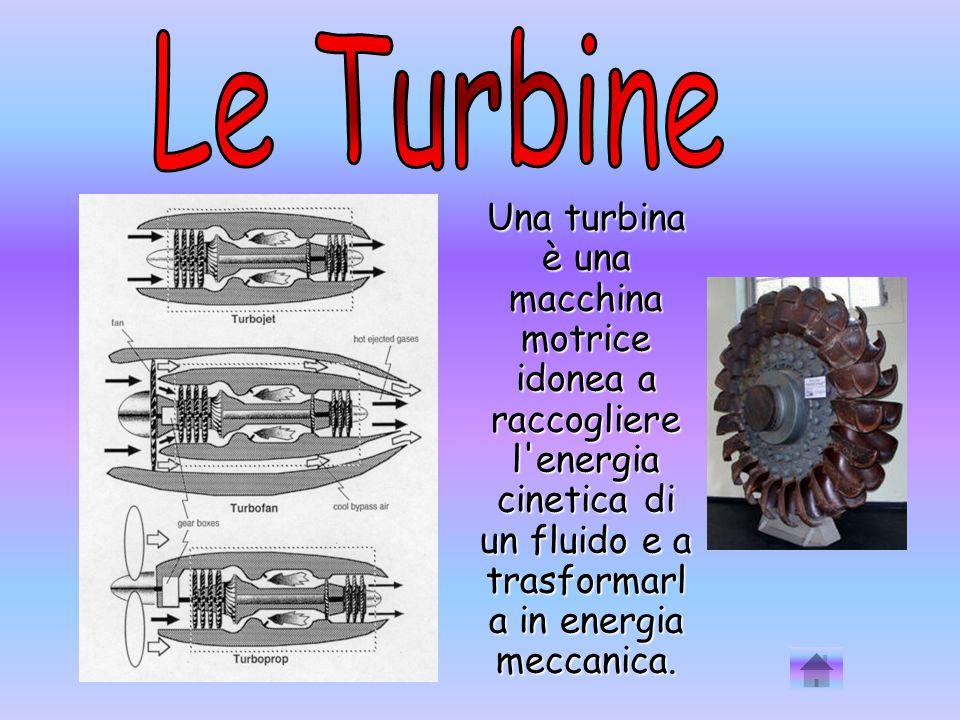 Le Turbine Una turbina è una macchina motrice idonea a raccogliere l energia cinetica di un fluido e a trasformarla in energia meccanica.