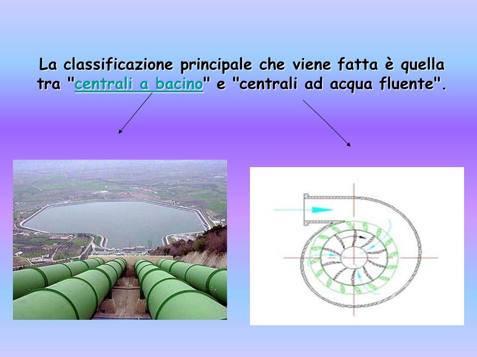 La classificazione principale che viene fatta è quella tra centrali a bacino e centrali ad acqua fluente .