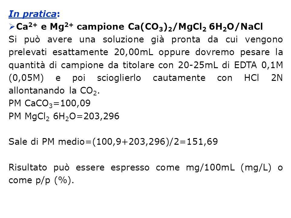 In pratica: Ca2+ e Mg2+ campione Ca(CO3)2/MgCl2 6H2O/NaCl.
