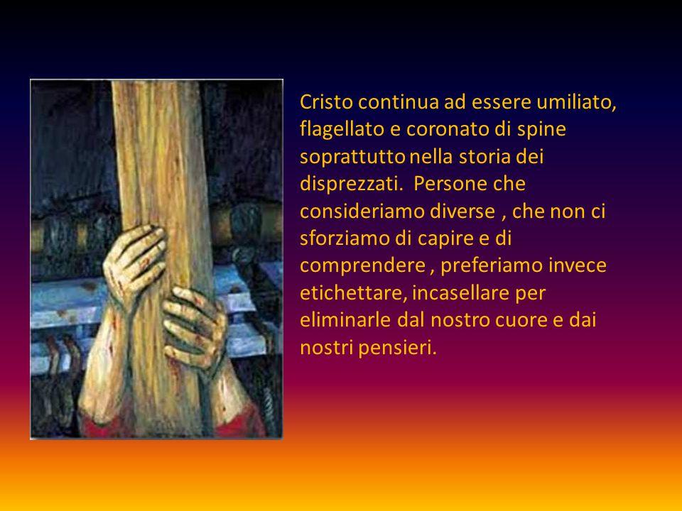 Cristo continua ad essere umiliato, flagellato e coronato di spine soprattutto nella storia dei disprezzati.