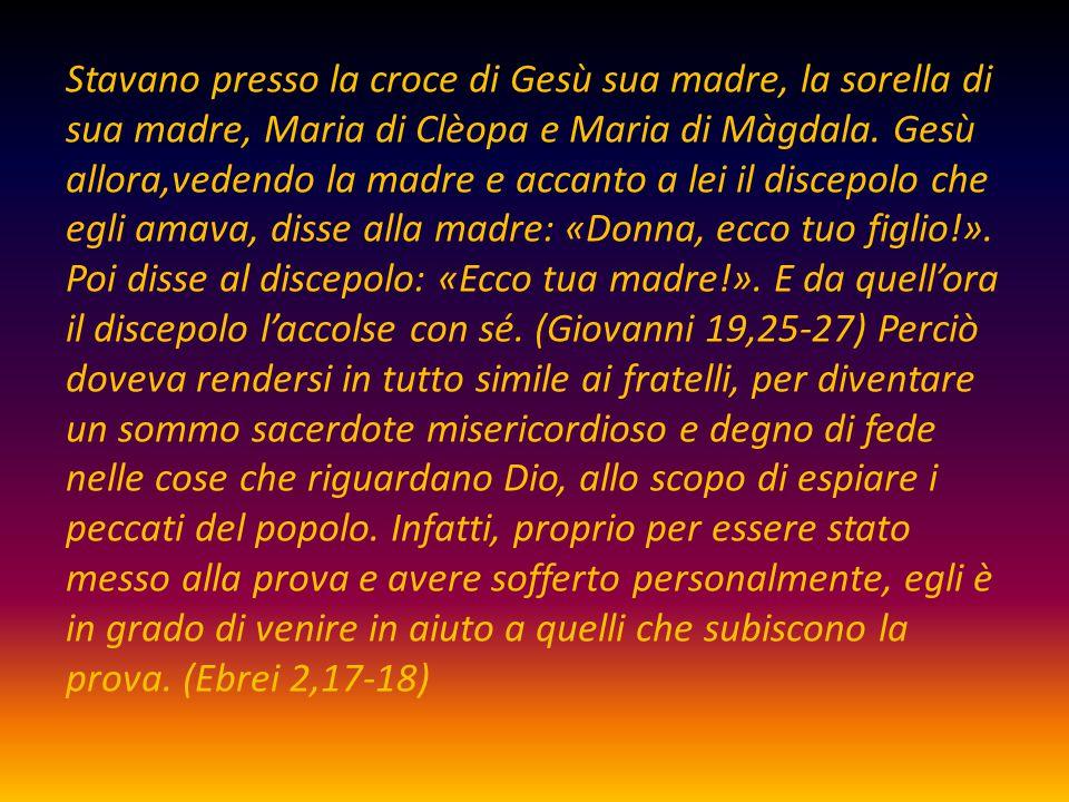 Stavano presso la croce di Gesù sua madre, la sorella di sua madre, Maria di Clèopa e Maria di Màgdala.
