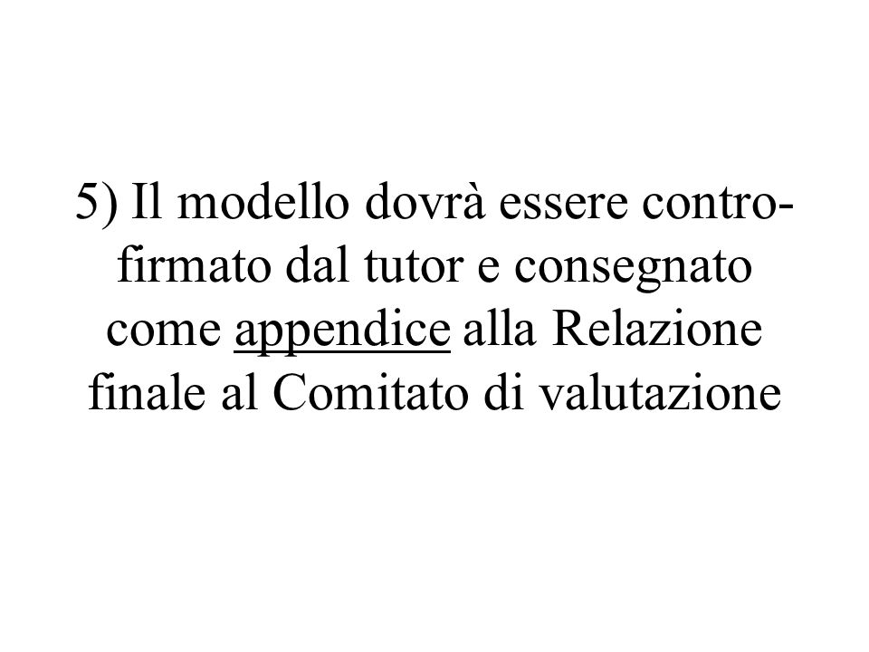 5) Il modello dovrà essere contro-firmato dal tutor e consegnato come appendice alla Relazione finale al Comitato di valutazione
